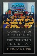 Accompany Them with Singing--The Christian Funeral | Thomas G. Long |