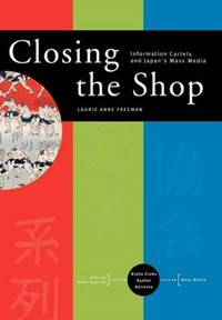 Closing the Shop - Information Cartels and Japan`s Mass Media | Laurie Anne Freeman |