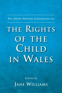The United Nations Convention on the Rights of the Child in Wales | Jane Williams |