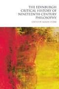 The Edinburgh Critical History of Nineteenth-century Philosophy   Alison Stone  