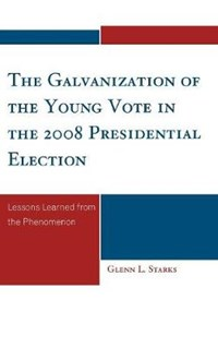 The Galvanization of the Young Vote in the 2008 Presidential Election   Glenn L. Starks  