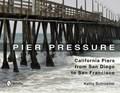 Pier Pressure: California Piers from San Diego to San Francisco | Kathy Schroeder |