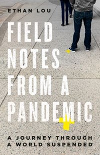 Field Notes from a Pandemic | Ethan Lou |
