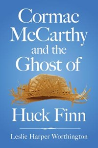 Cormac McCarthy and the Ghost of Huck Finn   Leslie Harp Worthington  