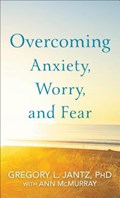 Overcoming Anxiety, Worry, and Fear   Jantz, Gregory L. PhD ; McMurray, Ann  