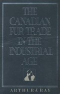 The Canadian Fur Trade in the Industrial Age | Arthur Ray |