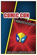 Comic Con Christianity   Jen Schlameuss-Perry  