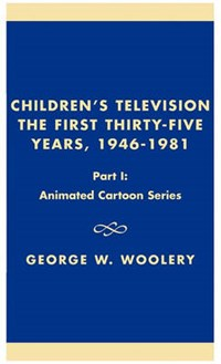 Children's Television: The First Thirty-Five Years, 1946-1981 | George W. Woolery |