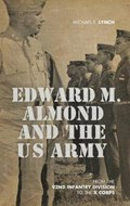 Edward M. Almond and the US Army   Michael E. Lynch  