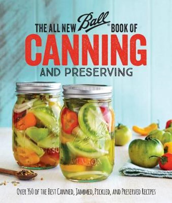 All New Ball (R) Book Of Canning And Preserving: Over 350 of the Best Canned, Jammed, Pickled, and Preserved Recipes
