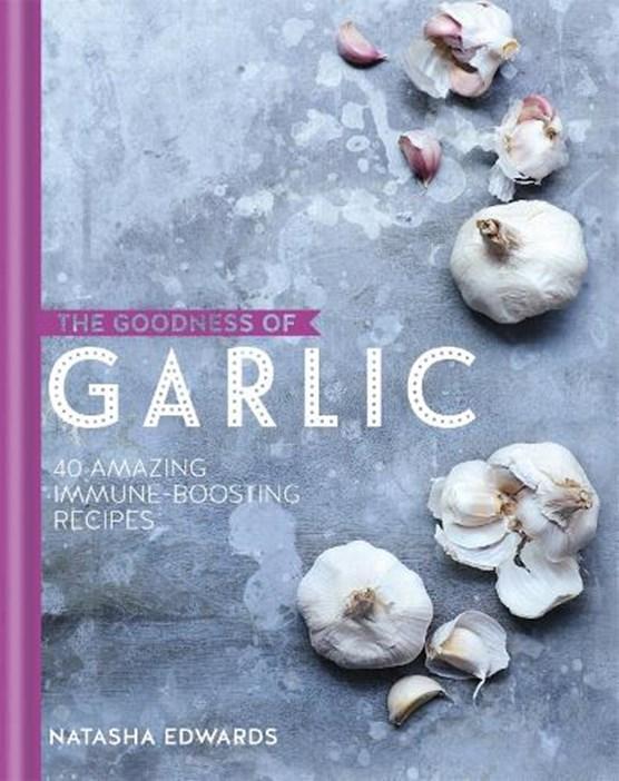 The Goodness of Garlic: 40 Amazing Immune-Boosting Recipes