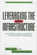 Leveraging the New Infrastructure | Weill, Peter ; Broadbent, Marianne |