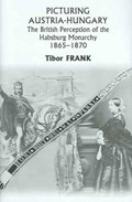 Picturing Austria-Hungary - The British Perception of the Habsburg Monarchy 1865-1870 | Tibor Frank |