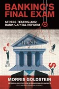 Banking's Final Exam - Stress Testing and Bank-Capital Reform   Morris Goldstein  