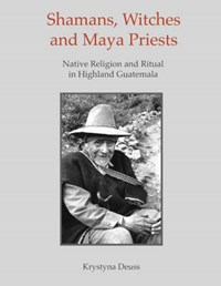 Shamans, Witches, and Maya Priests | Krystyna Deuss |