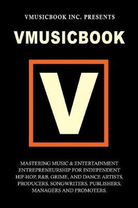 Vmusicbook: Mastering Music and Entertainment Entrepreneurship for Independent Hip-hop, R&B, Grime and Dance Artists, Producers Songwriters, Publishers, Managers and Promoters