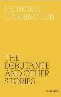 The Debutante and Other Stories   Leonora Carrington  