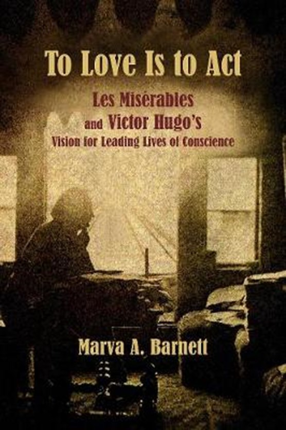 To Love Is to Act - Les Miserables and Victor Hugo's Vision for Leading Lives of Conscience