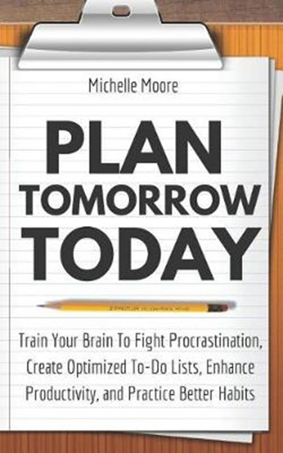 Plan Tomorrow Today: Train Your Brain To Fight Procrastination, Create Optimized To-Do Lists, Enhance Productivity, and Practice Better Hab