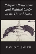 Religious Persecution and Political Order in the United States   David T. (university of Sydney) Smith  