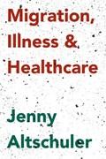 Migration, Illness and Healthcare | Jenny Altschuler |