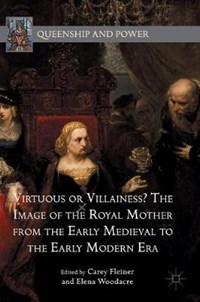 Virtuous or Villainess? The Image of the Royal Mother from the Early Medieval to the Early Modern Era | Carey Fleiner ; Elena Woodacre |