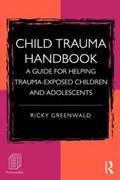 Child Trauma Handbook   Greenwald, Ricky (founder, Executive Director, and Faculty Chair, Child Trauma Institute, Massachusetts, Usa)  