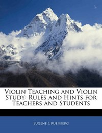 Violin Teaching and Violin Study: Rules and Hints for Teachers and Students | Eugene Gruenberg |