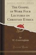 Cunningham, W: Gospel of Work Four Lectures on Christian Eth   W. Cunningham  