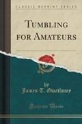 Gwathmey, J: Tumbling for Amateurs (Classic Reprint) | James T. Gwathmey |