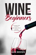 Wine For Beginners: a Complete Guide On How To Taste, Serve, Choose And Store The Best Wines | Jake Brown |