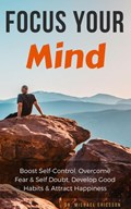 Focus Your Mind: Boost Self-Control, Overcome Fear & Self Doubt, Develop Good Habits & Attract Happiness | Dr. Michael Ericsson |