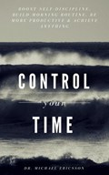 Control Your Time: Boost Self-Discipline, Build Morning Routine, Be More Productive & Achieve Anything | Dr. Michael Ericsson |