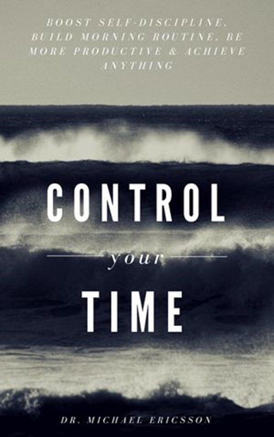 Control Your Time: Boost Self-Discipline, Build Morning Routine, Be More Productive & Achieve Anything
