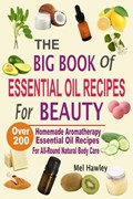The Big Book Of Essential Oil Recipes For Beauty: Over 200 Homemade Aromatherapy Essential Oil Recipes For All-Round Natural Body Care   Mel Hawley  