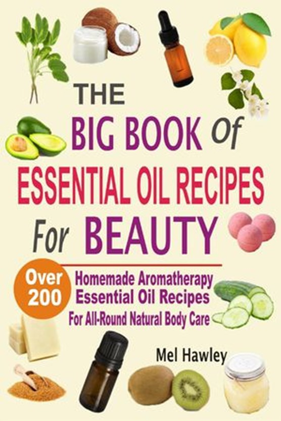 The Big Book Of Essential Oil Recipes For Beauty: Over 200 Homemade Aromatherapy Essential Oil Recipes For All-Round Natural Body Care
