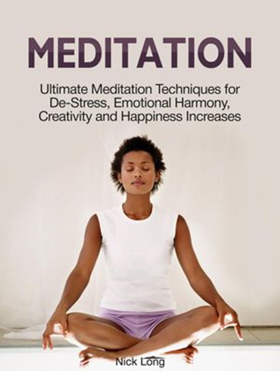 Meditation: Ultimate Meditation Techniques for De-Stress, Emotional Harmony, Creativity and Happiness Increases