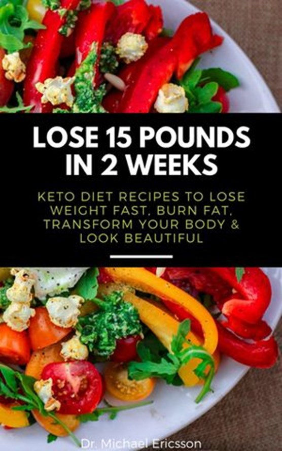 Lose 15 Pounds in 2 Weeks: Keto Diet Recipes to Lose Weight Fast, Burn Fat, Transform Your Body & Look Beautiful