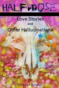 Half-Dose: Love Stories and Other Hallucinations | Erica Lyn Burden |