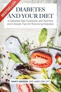 Diabetes and Your Diet: A Diabetes Diet Cookbook with Nutrition and Lifestyle Tips for Reversing Diabetes | Nancy Addison |