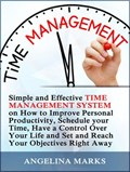 Time Management: Simple and Effective Time Management System on How to Improve Personal Productivity, Schedule your Time, Have a Control Over Your Life and Set and Reach Your Objectives Right Away | Angelina Marks |