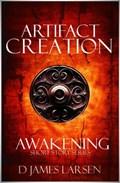 Artifact of Creation: The Awakening | D James Larsen |