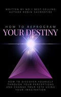 How to Reprogram Your Destiny: How to Discover Yourself Through Your Perceptions and Change Your Fate Using Your Imagination | Robin Sacredfire |
