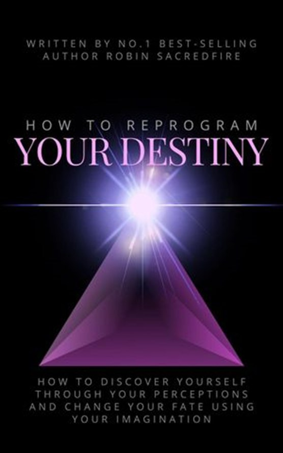 How to Reprogram Your Destiny: How to Discover Yourself Through Your Perceptions and Change Your Fate Using Your Imagination