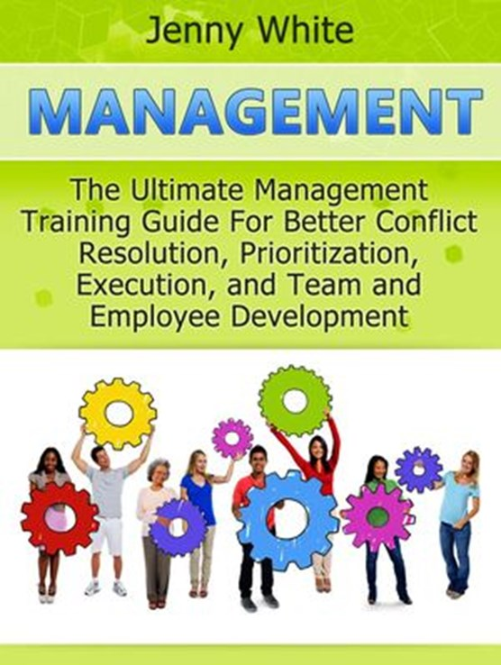 Management: The Ultimate Management Training Guide For Better Conflict Resolution, Prioritization, Execution, and Team and Employee Development