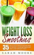 Weight Loss Smoothies: 35 Delicious Smoothie Recipes to Boost Your Metabolism and Lose Weight Fast   Sarah Moore  