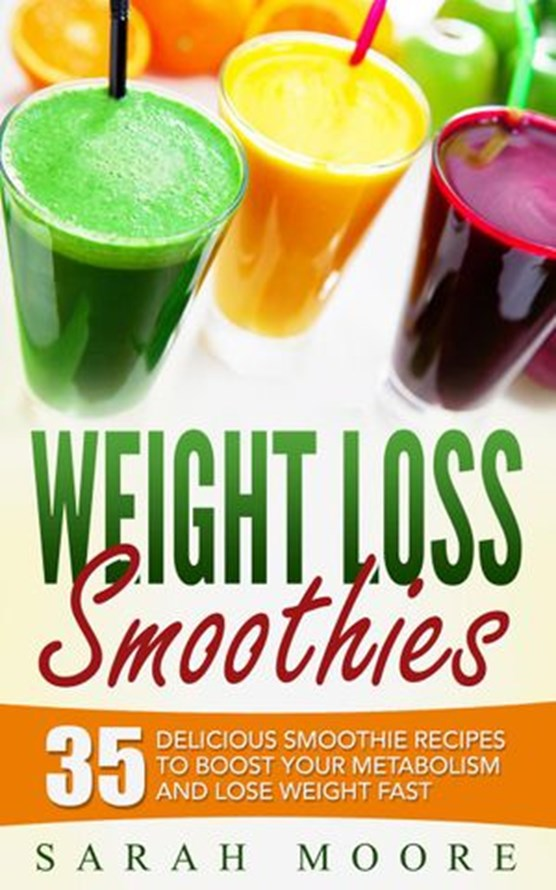 Weight Loss Smoothies: 35 Delicious Smoothie Recipes to Boost Your Metabolism and Lose Weight Fast