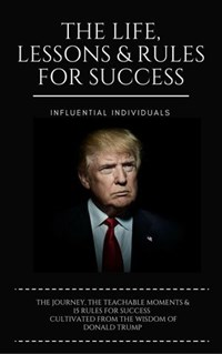 Donald Trump: The Life, Lessons & Rules for Success | Influential Individuals |