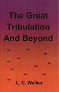 The Great Tribulation and Beyond | L C Walker |