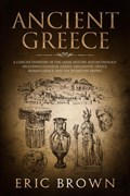 Ancient Greece: A Concise Overview of the Greek History and Mythology Including Classical Greece, Hellenistic Greece, Roman Greece and The Byzantine Empire   Eric Brown  